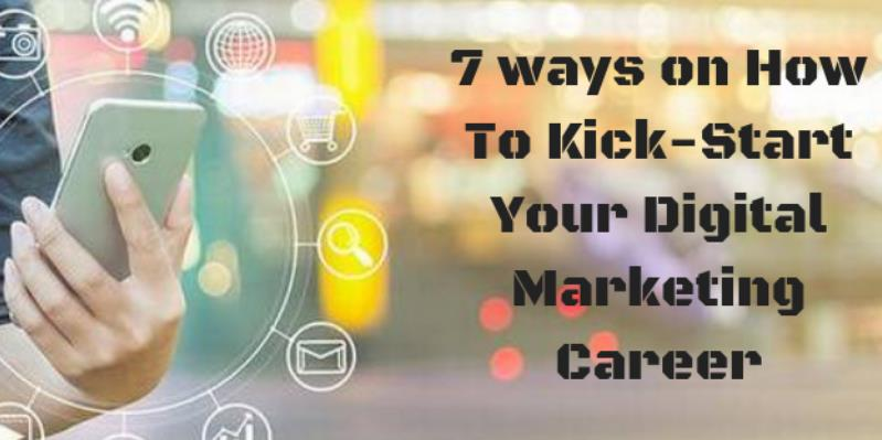 7 ways on How To Kick-Start Your Digital Marketing Career