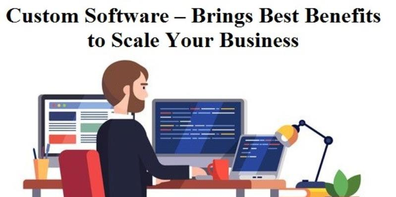 Custom Software – Brings Best Benefits to Scale Your Business