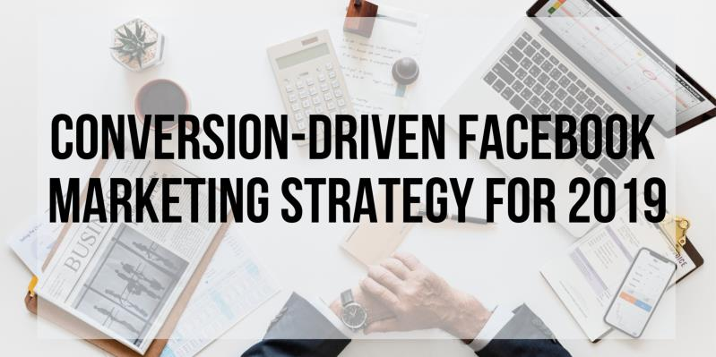 How To Make Sure That Your Facebook Marketing Strategy Is Conversion Driven in 2019