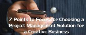 7 Points to Focus for Choosing a Project Management Solution for a Creative Business