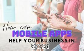 How Can Mobile Apps Help Your Business in 2021