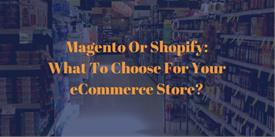 Magento Or Shopify: What To Choose For Your eCommerce Store?
