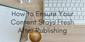 Ultimate Guide on How to Ensure Your Content Stays Fresh After Publishing