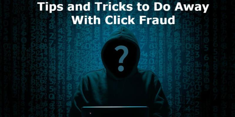 Tips and Tricks to Do Away With Click Fraud