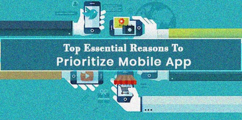 Top Essential Reasons to Prioritize Mobile App
